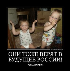 Демотиватор ОНИ ТОЖЕ ВЕРЯТ В БУДУЩЕЕ РОССИИ! ПОКА ВЕРЯТ!