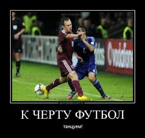 Демотиватор К ЧЕРТУ ФУТБОЛ танцуем!
