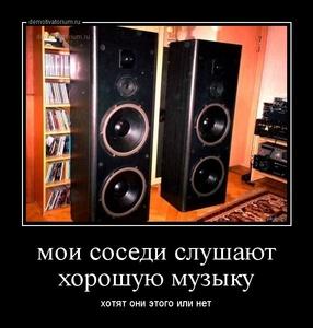 Демотиватор мои соседи слушают хорошую музыку хотят они этого или нет