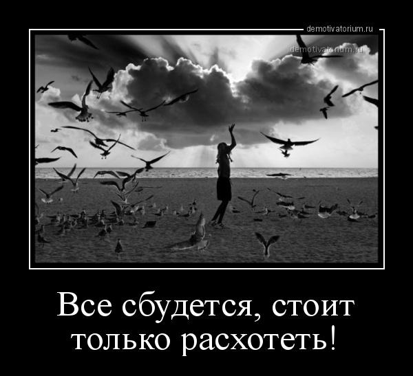 демотиватор Все сбудется, стоит только расхотеть!  - 2016-4-07