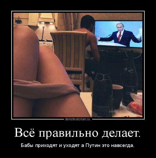 Демотиватор Всё правильно делает. Бабы приходят и уходят а Путин это навсегда. - 2018-6-14