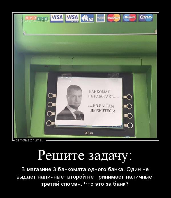 демотиватор Решите задачу: В магазине 3 банкомата одного банка. Один не выдает наличные, второй не принимает наличные, третий сломан. Что это за банк? - 2019-12-06